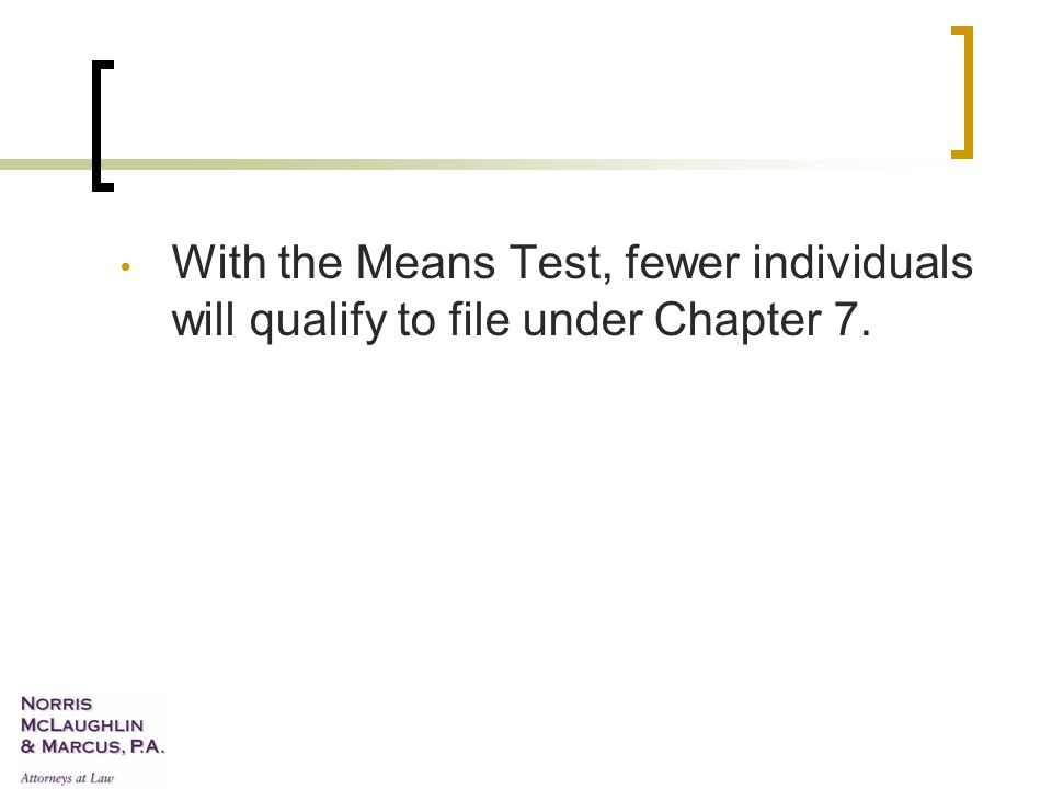With the Means Test, fewer individuals will qualify to file under Chapter 7.