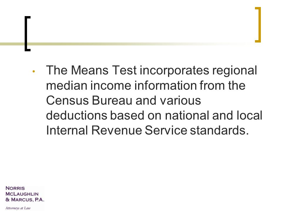 The Means Test incorporates regional median income information from the Census Bureau and various deductions based on national and local Internal Revenue Service standards.