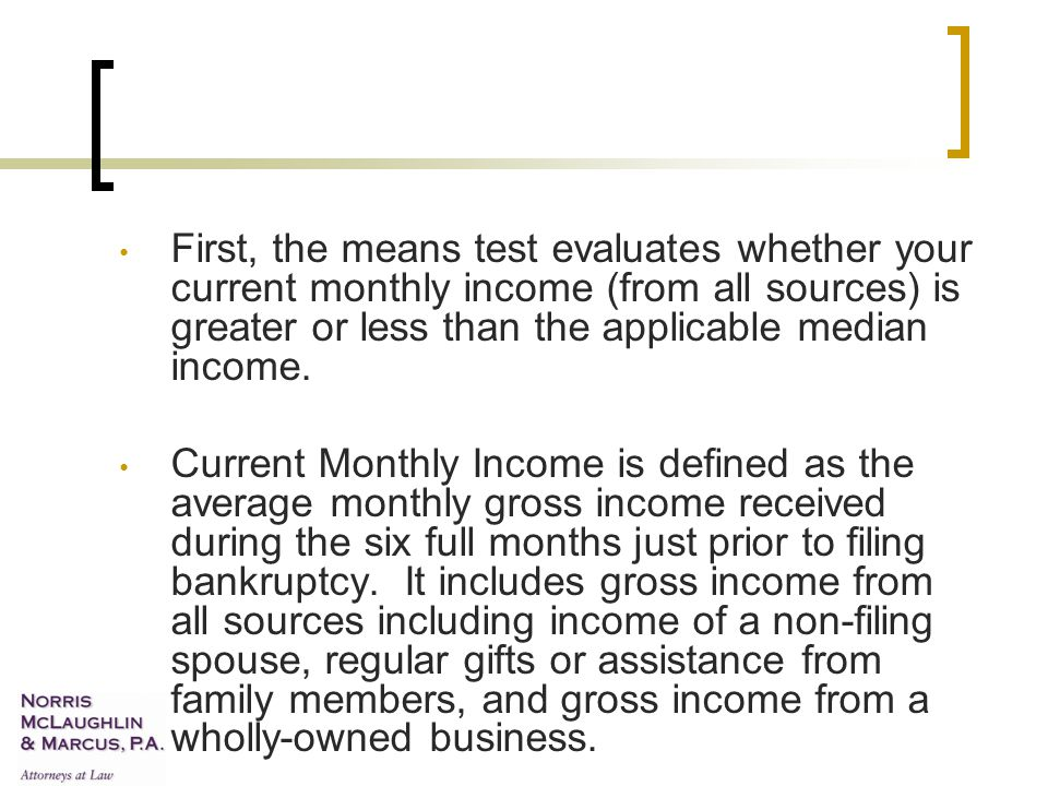 First, the means test evaluates whether your current monthly income (from all sources) is greater or less than the applicable median income.