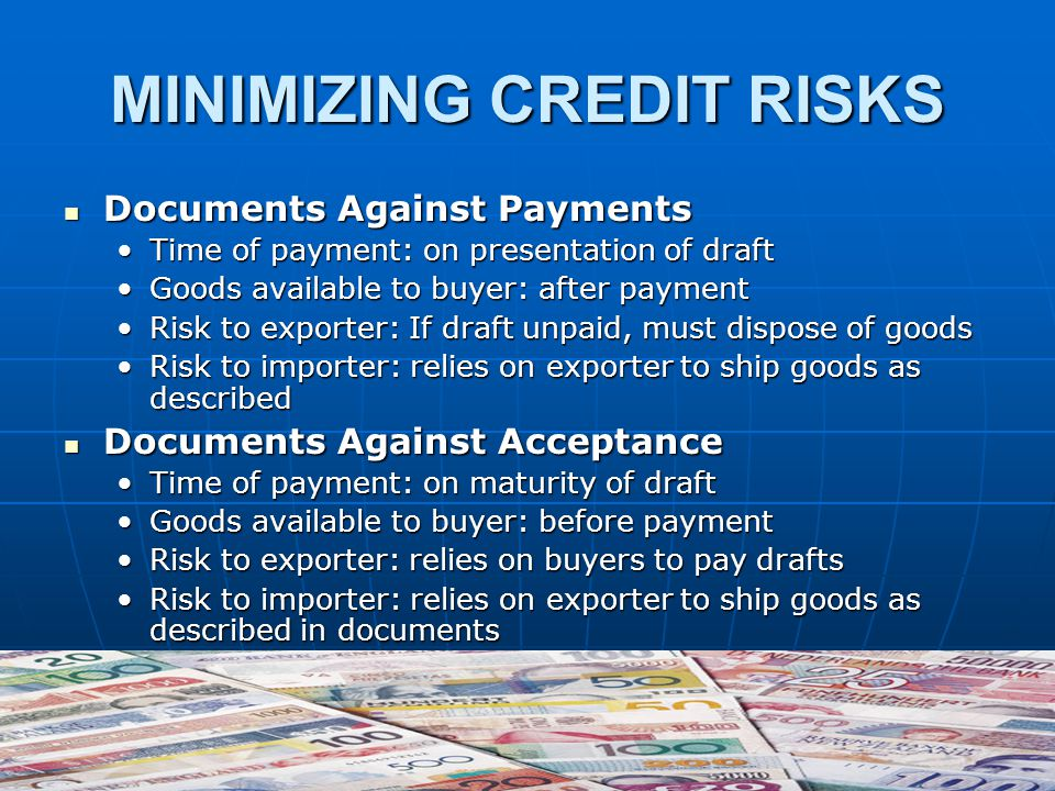 MINIMIZING CREDIT RISKS Documents Against Payments Documents Against Payments Time of payment: on presentation of draftTime of payment: on presentation of draft Goods available to buyer: after paymentGoods available to buyer: after payment Risk to exporter: If draft unpaid, must dispose of goodsRisk to exporter: If draft unpaid, must dispose of goods Risk to importer: relies on exporter to ship goods as describedRisk to importer: relies on exporter to ship goods as described Documents Against Acceptance Documents Against Acceptance Time of payment: on maturity of draftTime of payment: on maturity of draft Goods available to buyer: before paymentGoods available to buyer: before payment Risk to exporter: relies on buyers to pay draftsRisk to exporter: relies on buyers to pay drafts Risk to importer: relies on exporter to ship goods as described in documentsRisk to importer: relies on exporter to ship goods as described in documents