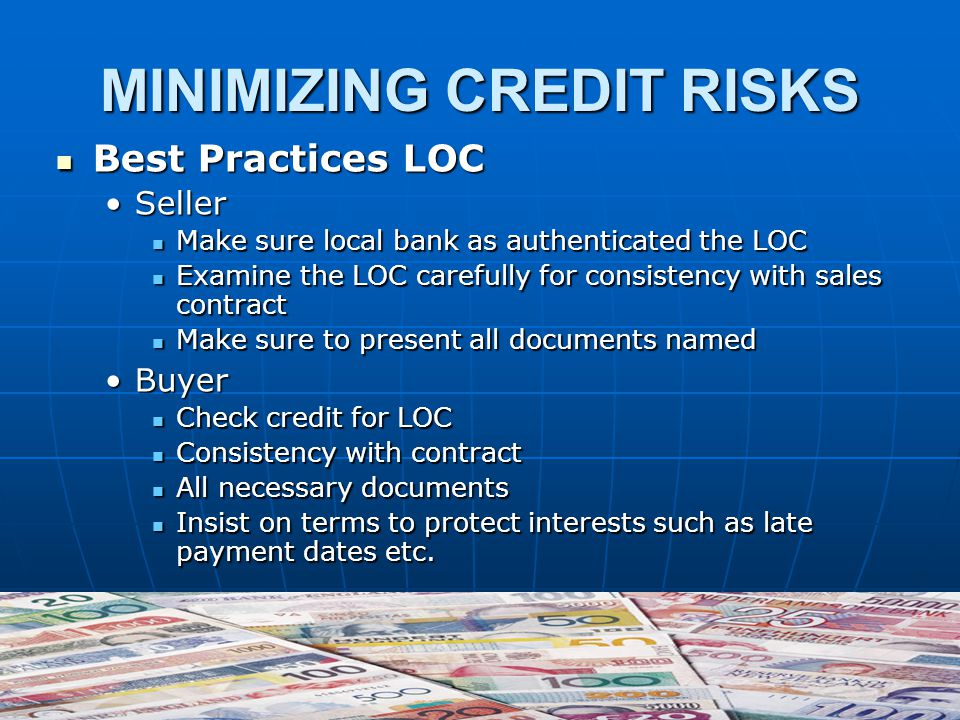 MINIMIZING CREDIT RISKS Best Practices LOC Best Practices LOC SellerSeller Make sure local bank as authenticated the LOC Make sure local bank as authenticated the LOC Examine the LOC carefully for consistency with sales contract Examine the LOC carefully for consistency with sales contract Make sure to present all documents named Make sure to present all documents named BuyerBuyer Check credit for LOC Check credit for LOC Consistency with contract Consistency with contract All necessary documents All necessary documents Insist on terms to protect interests such as late payment dates etc.