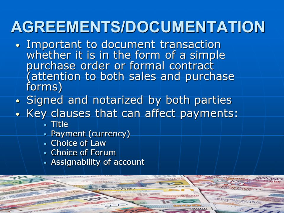 AGREEMENTS/DOCUMENTATION Important to document transaction whether it is in the form of a simple purchase order or formal contract (attention to both sales and purchase forms) Important to document transaction whether it is in the form of a simple purchase order or formal contract (attention to both sales and purchase forms) Signed and notarized by both parties Signed and notarized by both parties Key clauses that can affect payments: Key clauses that can affect payments:  Title  Payment (currency)  Choice of Law  Choice of Forum  Assignability of account