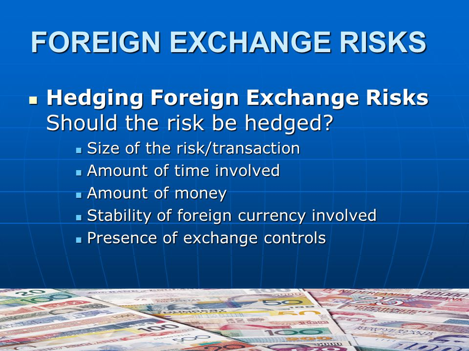 FOREIGN EXCHANGE RISKS Hedging Foreign Exchange Risks Should the risk be hedged.