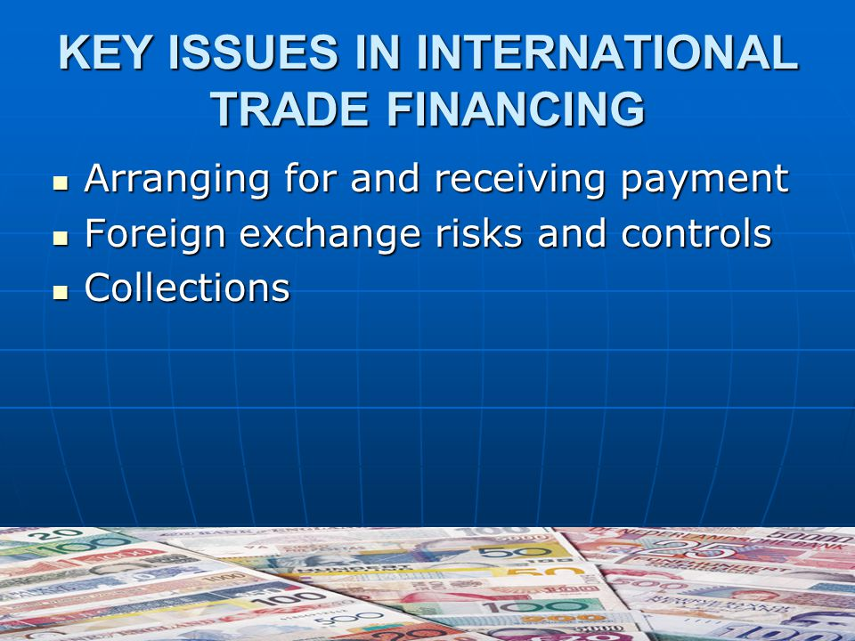 KEY ISSUES IN INTERNATIONAL TRADE FINANCING Arranging for and receiving payment Arranging for and receiving payment Foreign exchange risks and controls Foreign exchange risks and controls Collections Collections