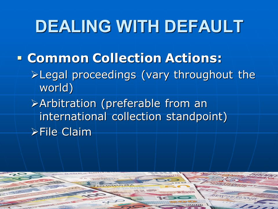 DEALING WITH DEFAULT  Common Collection Actions:  Legal proceedings (vary throughout the world)  Arbitration (preferable from an international collection standpoint)  File Claim