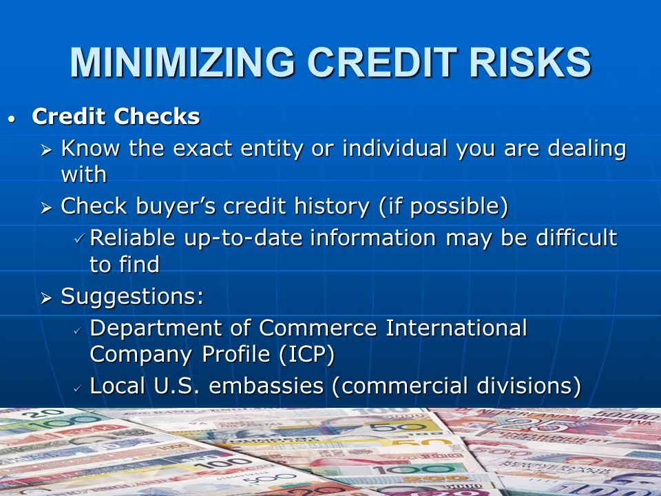 MINIMIZING CREDIT RISKS Credit Checks Credit Checks  Know the exact entity or individual you are dealing with  Check buyer's credit history (if possible) Reliable up-to-date information may be difficult to find Reliable up-to-date information may be difficult to find  Suggestions: Department of Commerce International Company Profile (ICP) Department of Commerce International Company Profile (ICP) Local U.S.