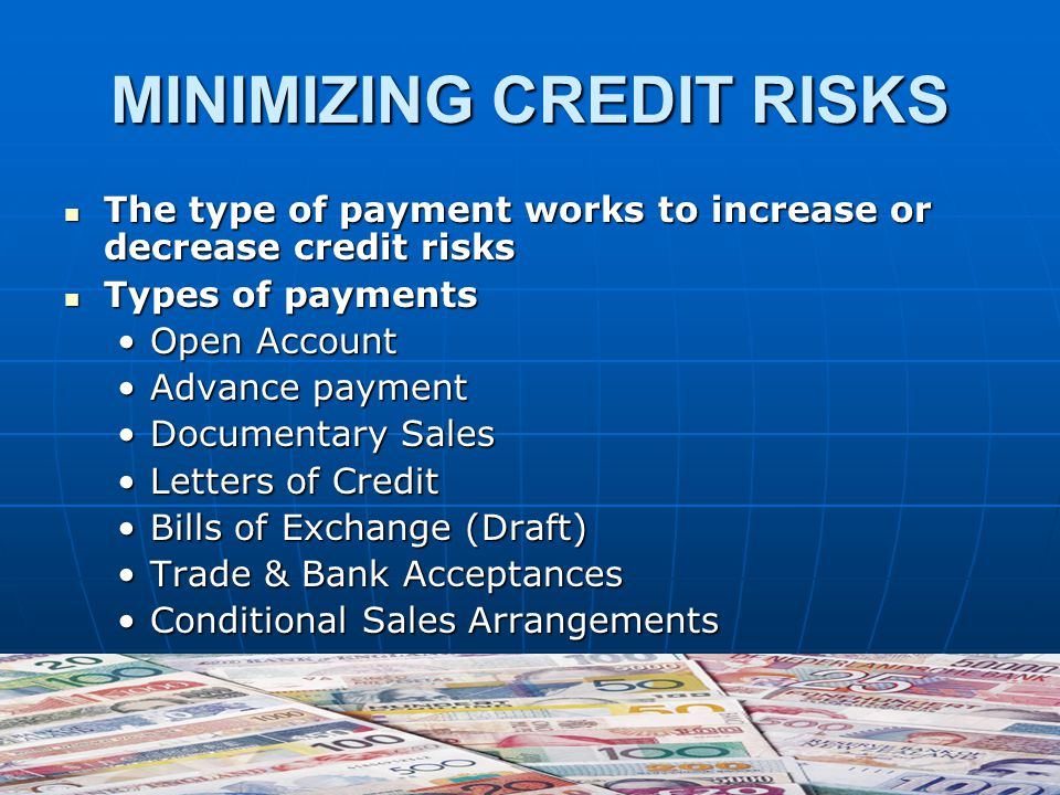 MINIMIZING CREDIT RISKS The type of payment works to increase or decrease credit risks The type of payment works to increase or decrease credit risks Types of payments Types of payments Open AccountOpen Account Advance paymentAdvance payment Documentary SalesDocumentary Sales Letters of CreditLetters of Credit Bills of Exchange (Draft)Bills of Exchange (Draft) Trade & Bank AcceptancesTrade & Bank Acceptances Conditional Sales ArrangementsConditional Sales Arrangements