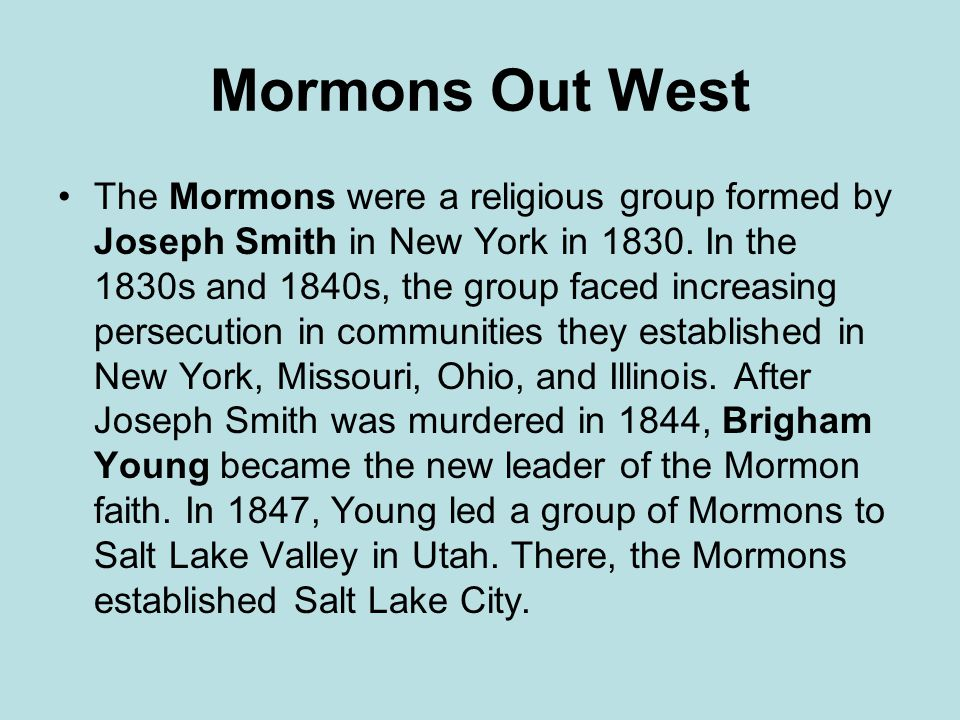 Mormons Out West The Mormons were a religious group formed by Joseph Smith in New York in 1830.