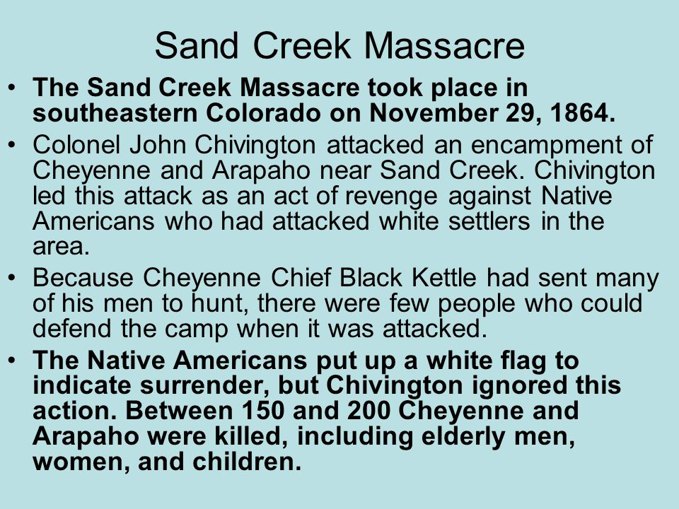 Sand Creek Massacre The Sand Creek Massacre took place in southeastern Colorado on November 29, 1864.