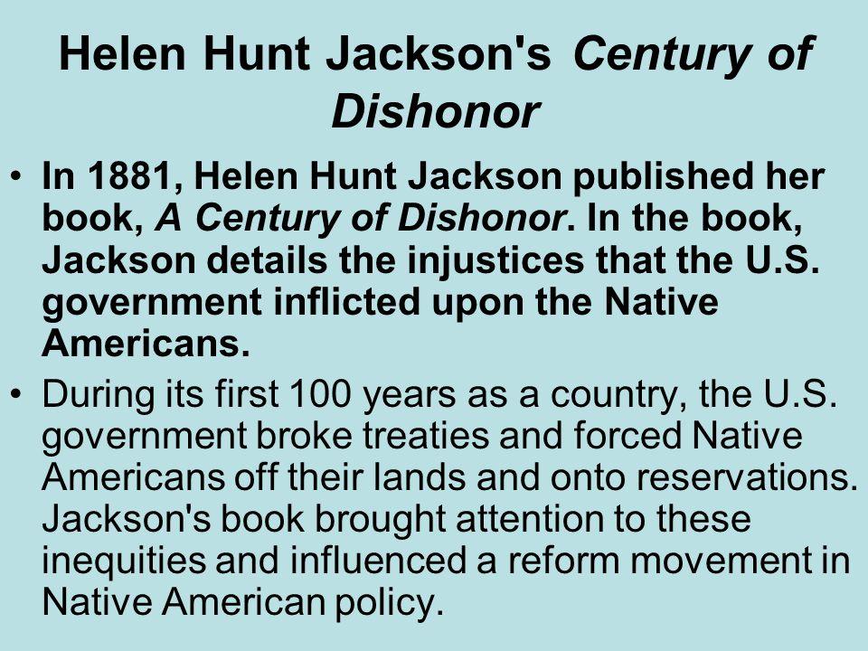 Helen Hunt Jackson's Century of Dishonor In 1881, Helen Hunt Jackson published her book, A Century of Dishonor. In the book, Jackson details the injus
