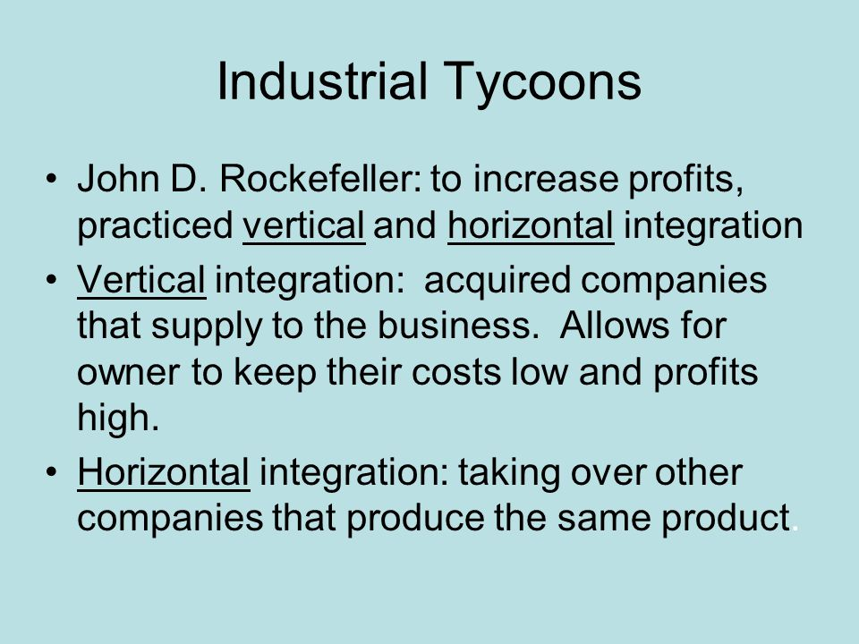 Industrial Tycoons John D. Rockefeller: to increase profits, practiced vertical and horizontal integration Vertical integration: acquired companies th