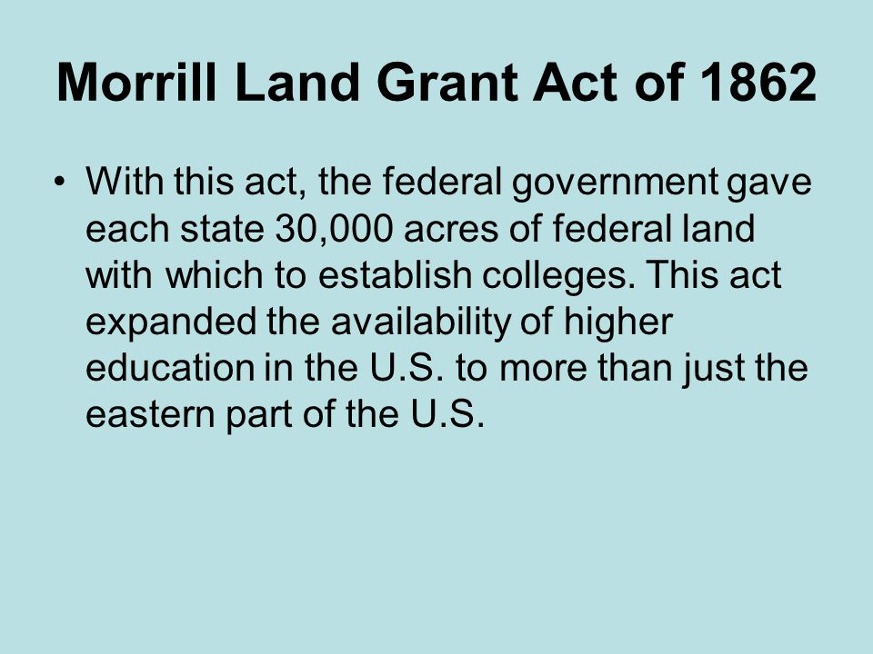 Morrill Land Grant Act of 1862 With this act, the federal government gave each state 30,000 acres of federal land with which to establish colleges.