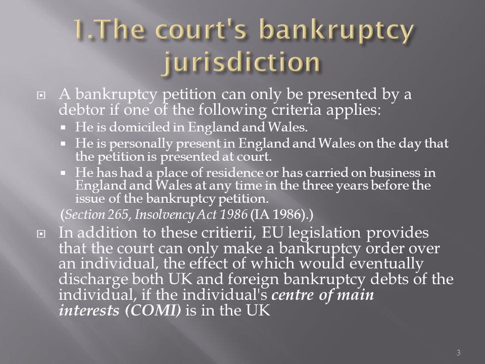  A bankruptcy petition can only be presented by a debtor if one of the following criteria applies:  He is domiciled in England and Wales.