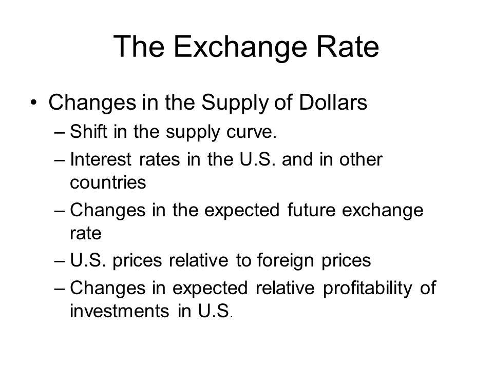 The Exchange Rate Changes in the Supply of Dollars –Shift in the supply curve. –Interest rates in the U.S. and in other countries –Changes in the expe