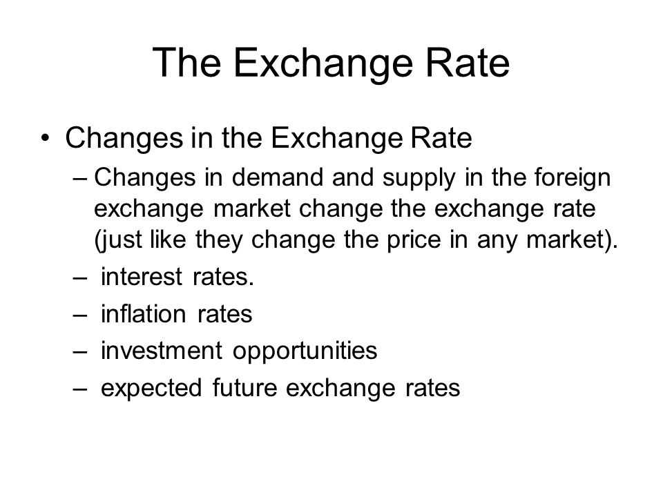 The Exchange Rate Changes in the Exchange Rate –Changes in demand and supply in the foreign exchange market change the exchange rate (just like they c