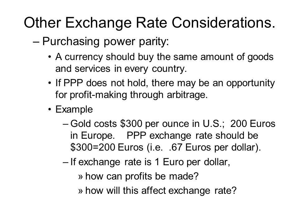 Other Exchange Rate Considerations. –Purchasing power parity: A currency should buy the same amount of goods and services in every country. If PPP doe