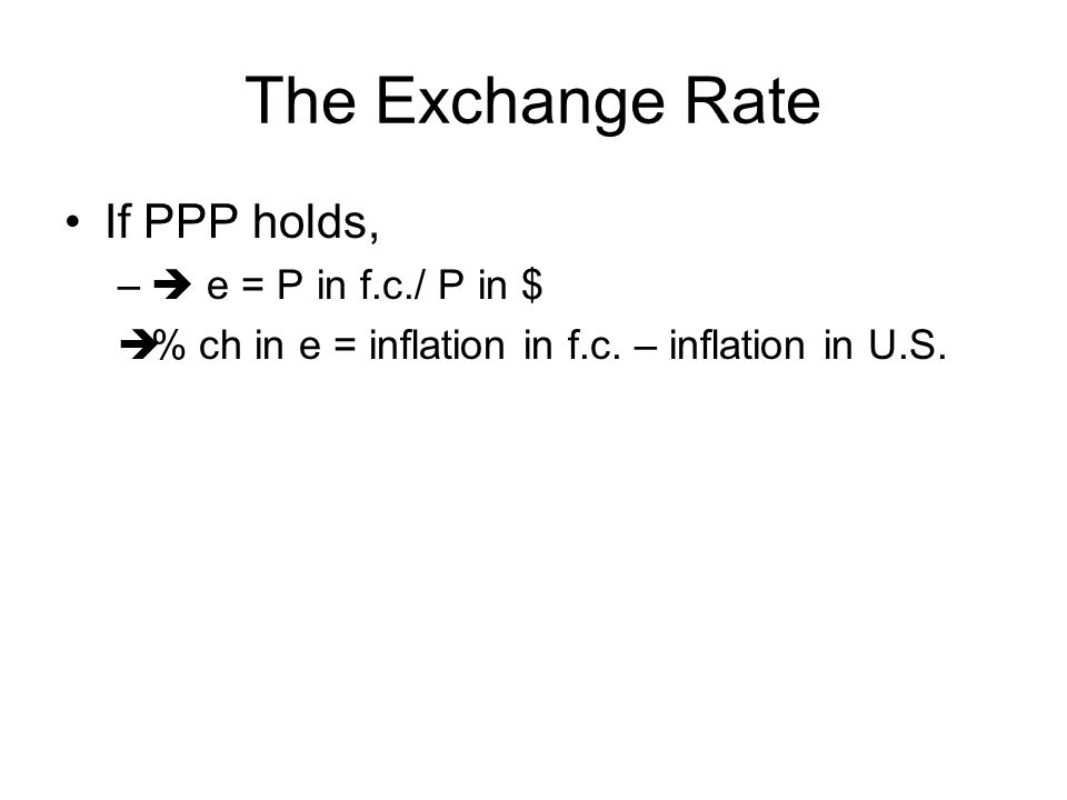 The Exchange Rate If PPP holds, –  e = P in f.c./ P in $  % ch in e = inflation in f.c. – inflation in U.S.