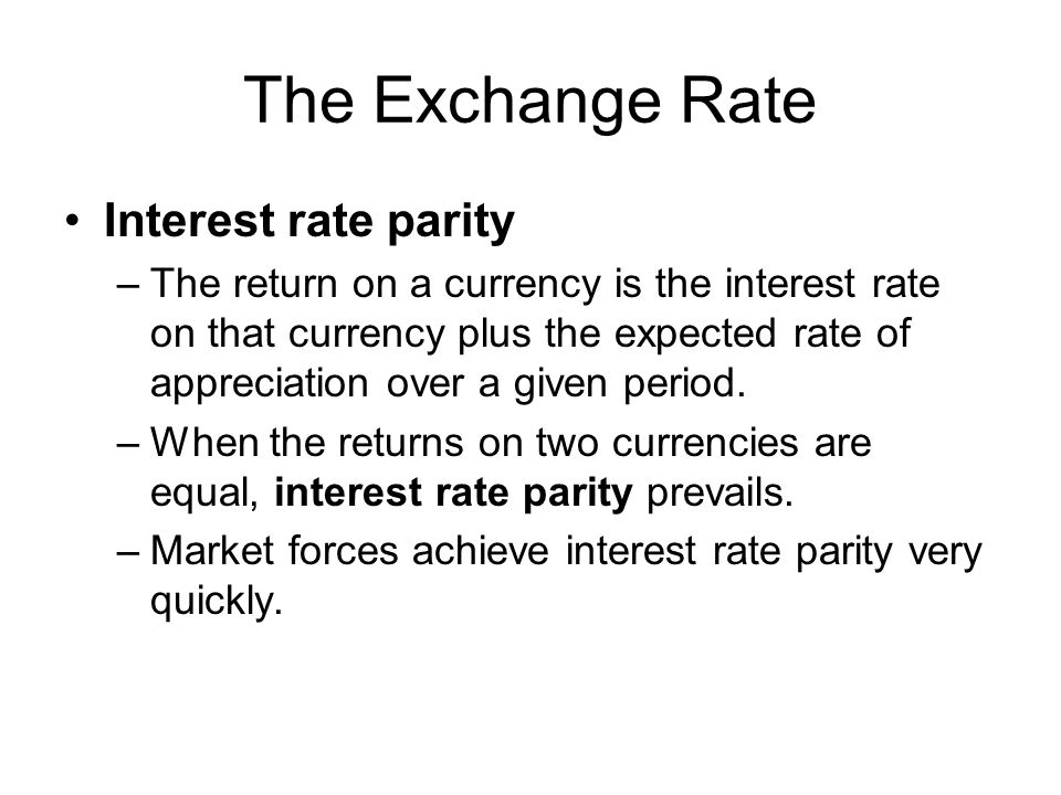 The Exchange Rate Interest rate parity –The return on a currency is the interest rate on that currency plus the expected rate of appreciation over a g