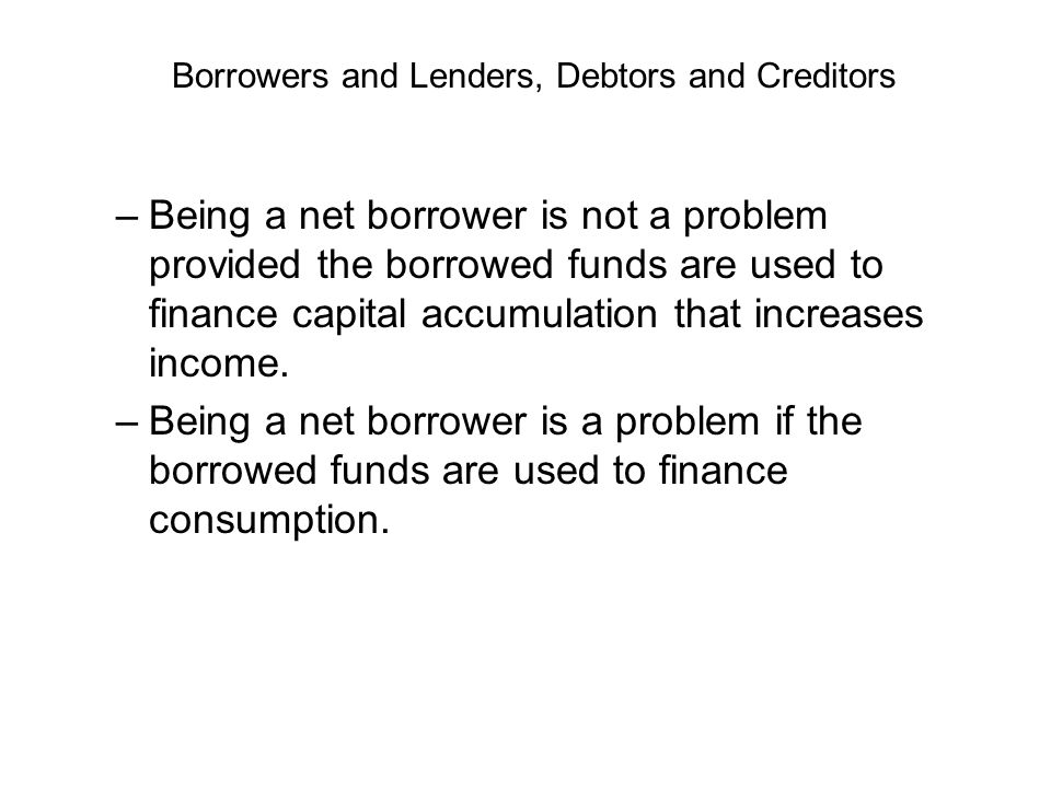–Being a net borrower is not a problem provided the borrowed funds are used to finance capital accumulation that increases income. –Being a net borrow