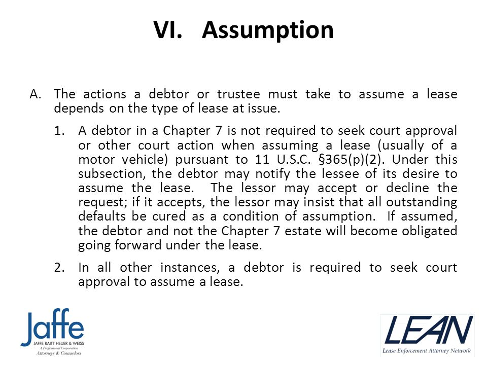 VI. Assumption A.The actions a debtor or trustee must take to assume a lease depends on the type of lease at issue. 1.A debtor in a Chapter 7 is not r