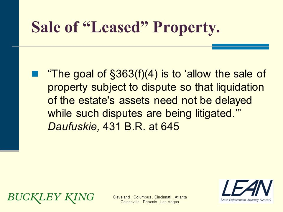 "Cleveland. Columbus. Cincinnati. Atlanta Gainesville. Phoenix. Las Vegas Sale of ""Leased"" Property. ""The goal of §363(f)(4) is to 'allow the sale of p"