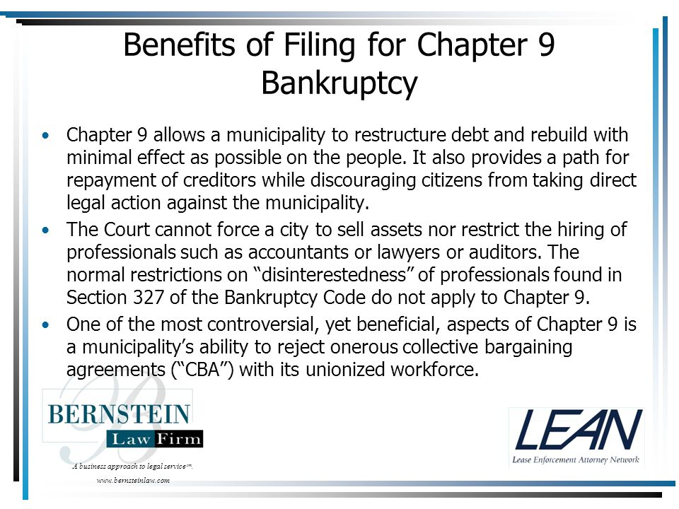A business approach to legal service tm. www.bernsteinlaw.com Benefits of Filing for Chapter 9 Bankruptcy Chapter 9 allows a municipality to restructu