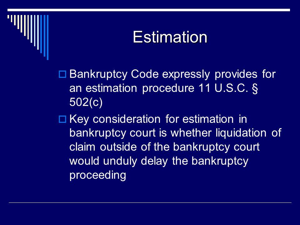 Estimation  Bankruptcy Code expressly provides for an estimation procedure 11 U.S.C. § 502(c)  Key consideration for estimation in bankruptcy court