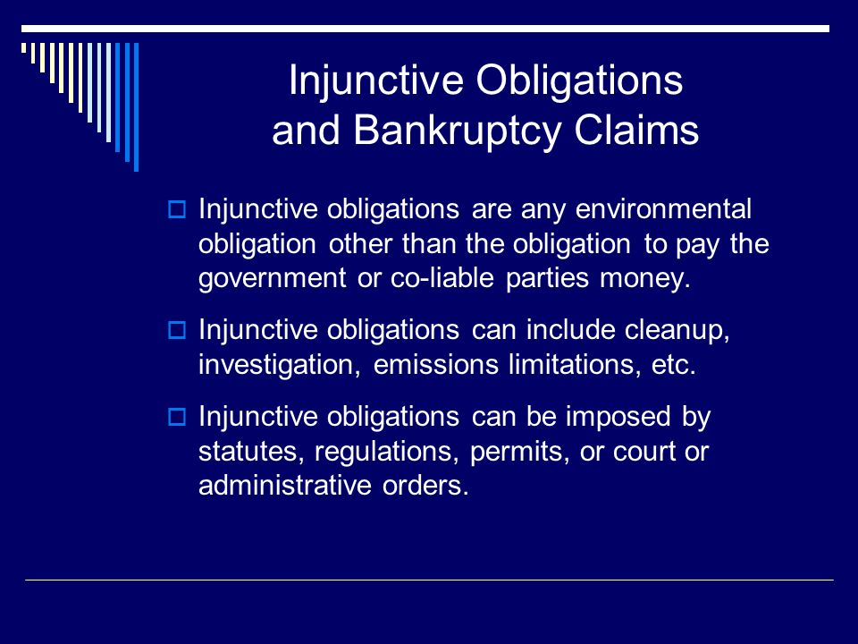 Injunctive Obligations and Bankruptcy Claims  Injunctive obligations are any environmental obligation other than the obligation to pay the government