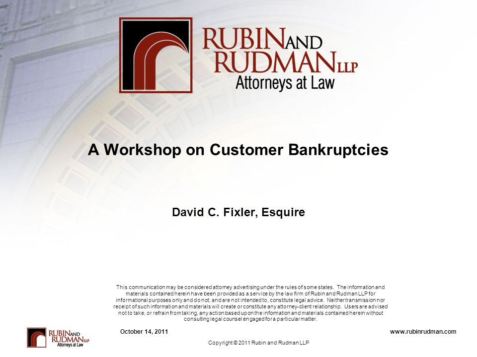 www.rubinrudman.comOctober 14, 2011 A Workshop on Customer Bankruptcies David C. Fixler, Esquire This communication may be considered attorney adverti