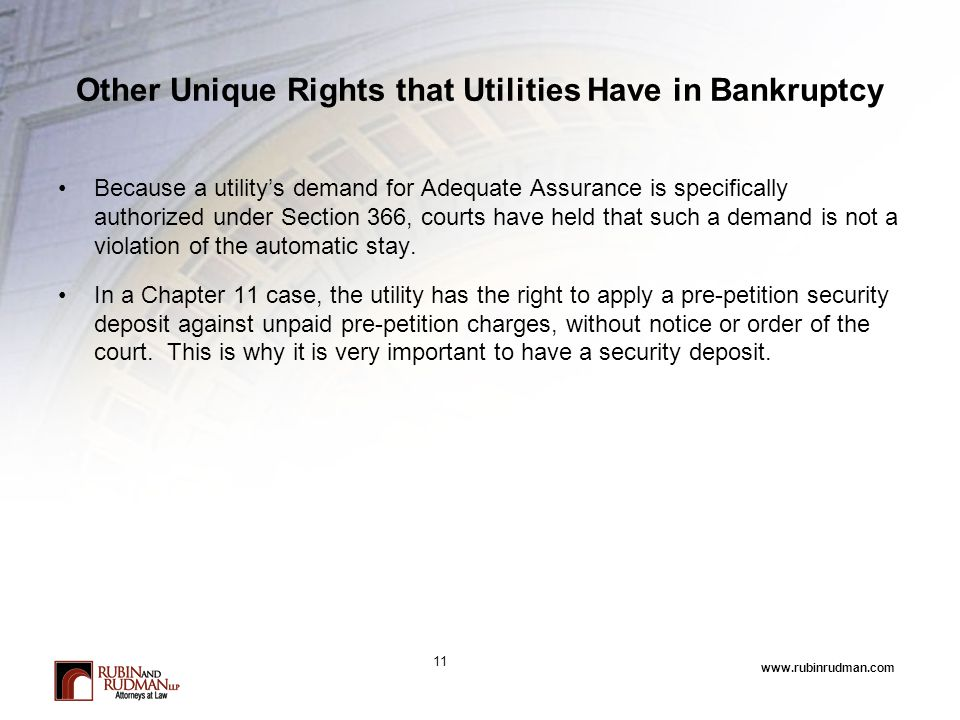 www.rubinrudman.com Other Unique Rights that Utilities Have in Bankruptcy Because a utility's demand for Adequate Assurance is specifically authorized under Section 366, courts have held that such a demand is not a violation of the automatic stay.