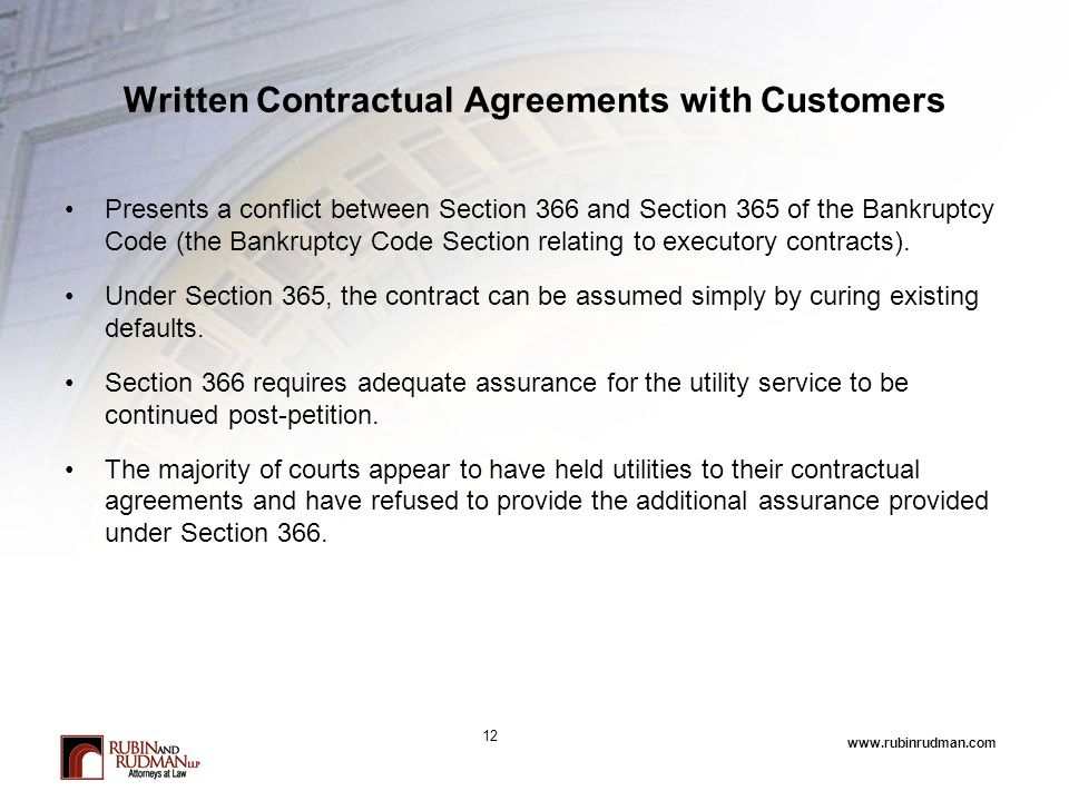 www.rubinrudman.com Written Contractual Agreements with Customers Presents a conflict between Section 366 and Section 365 of the Bankruptcy Code (the Bankruptcy Code Section relating to executory contracts).