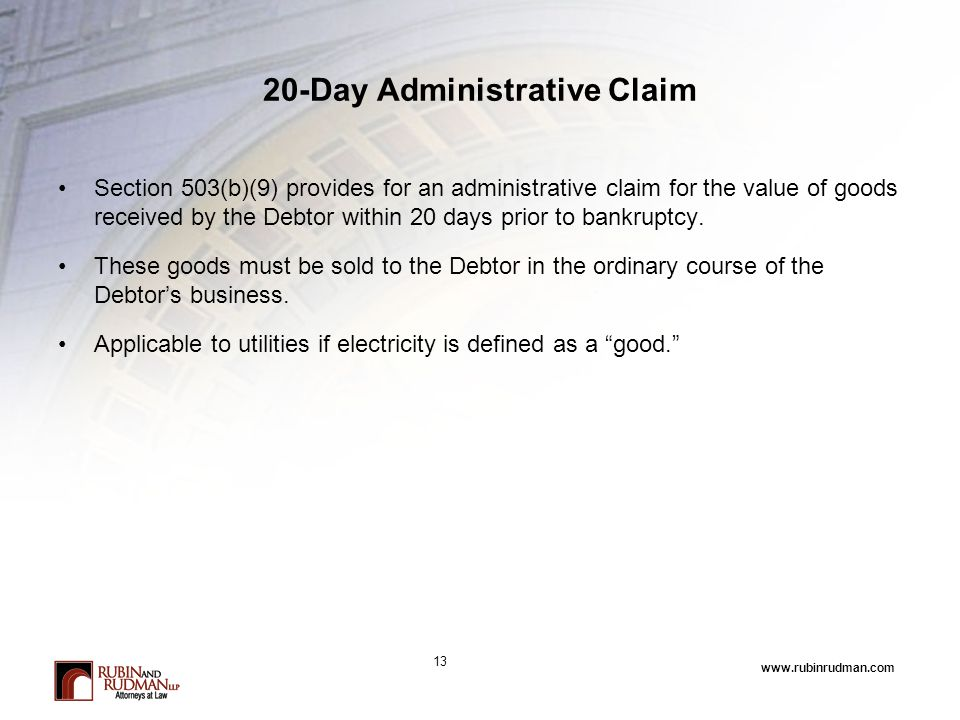 www.rubinrudman.com 20-Day Administrative Claim Section 503(b)(9) provides for an administrative claim for the value of goods received by the Debtor within 20 days prior to bankruptcy.