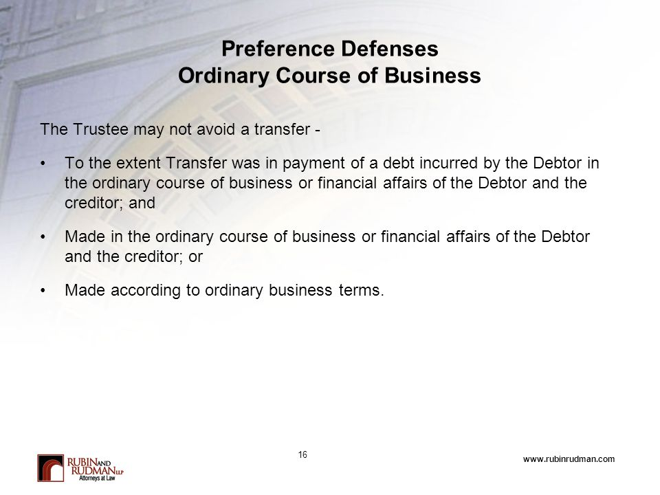 www.rubinrudman.com Preference Defenses Ordinary Course of Business The Trustee may not avoid a transfer - To the extent Transfer was in payment of a debt incurred by the Debtor in the ordinary course of business or financial affairs of the Debtor and the creditor; and Made in the ordinary course of business or financial affairs of the Debtor and the creditor; or Made according to ordinary business terms.