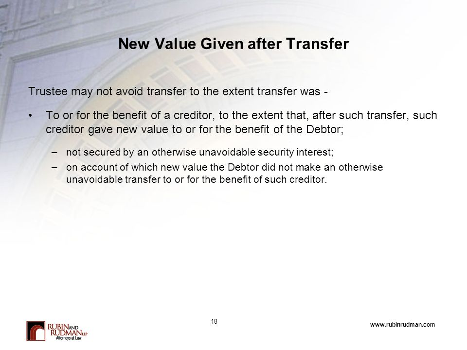 www.rubinrudman.com New Value Given after Transfer Trustee may not avoid transfer to the extent transfer was - To or for the benefit of a creditor, to
