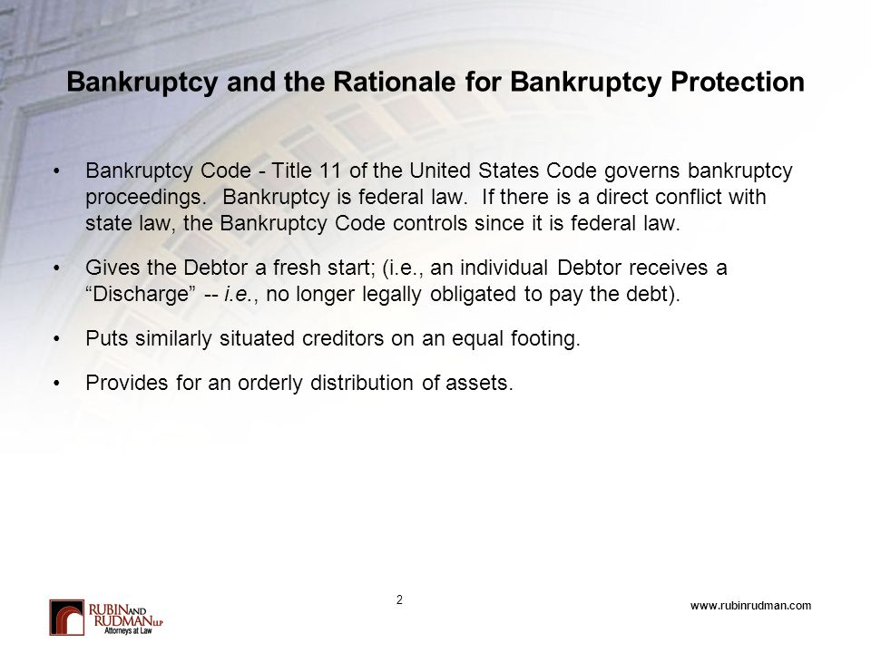 www.rubinrudman.com Bankruptcy and the Rationale for Bankruptcy Protection Bankruptcy Code - Title 11 of the United States Code governs bankruptcy proceedings.