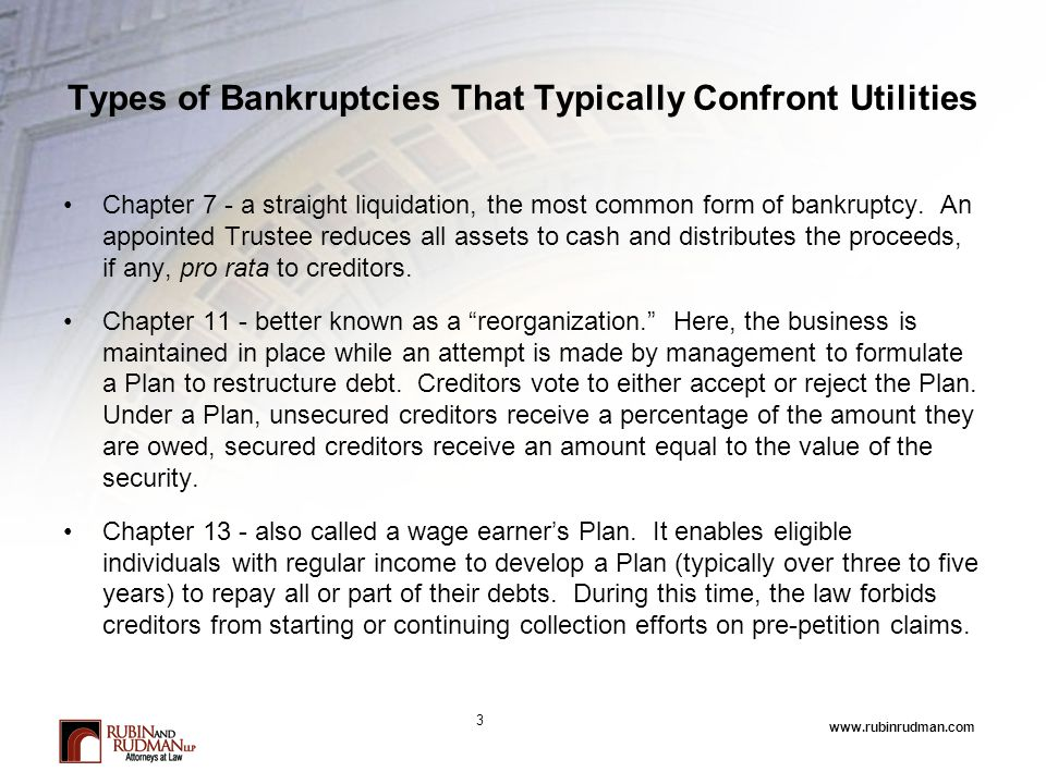 www.rubinrudman.com Types of Bankruptcies That Typically Confront Utilities Chapter 7 - a straight liquidation, the most common form of bankruptcy.