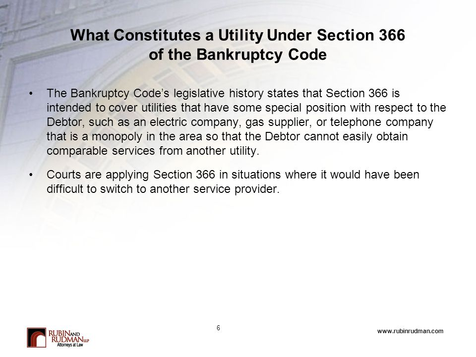 www.rubinrudman.com What Constitutes a Utility Under Section 366 of the Bankruptcy Code The Bankruptcy Code's legislative history states that Section 366 is intended to cover utilities that have some special position with respect to the Debtor, such as an electric company, gas supplier, or telephone company that is a monopoly in the area so that the Debtor cannot easily obtain comparable services from another utility.