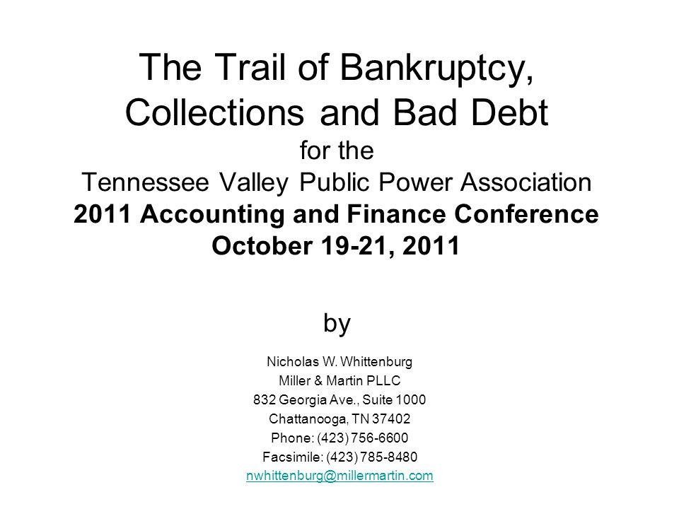 The Trail of Bankruptcy, Collections and Bad Debt for the Tennessee Valley Public Power Association 2011 Accounting and Finance Conference October 19-21, 2011 by Nicholas W.