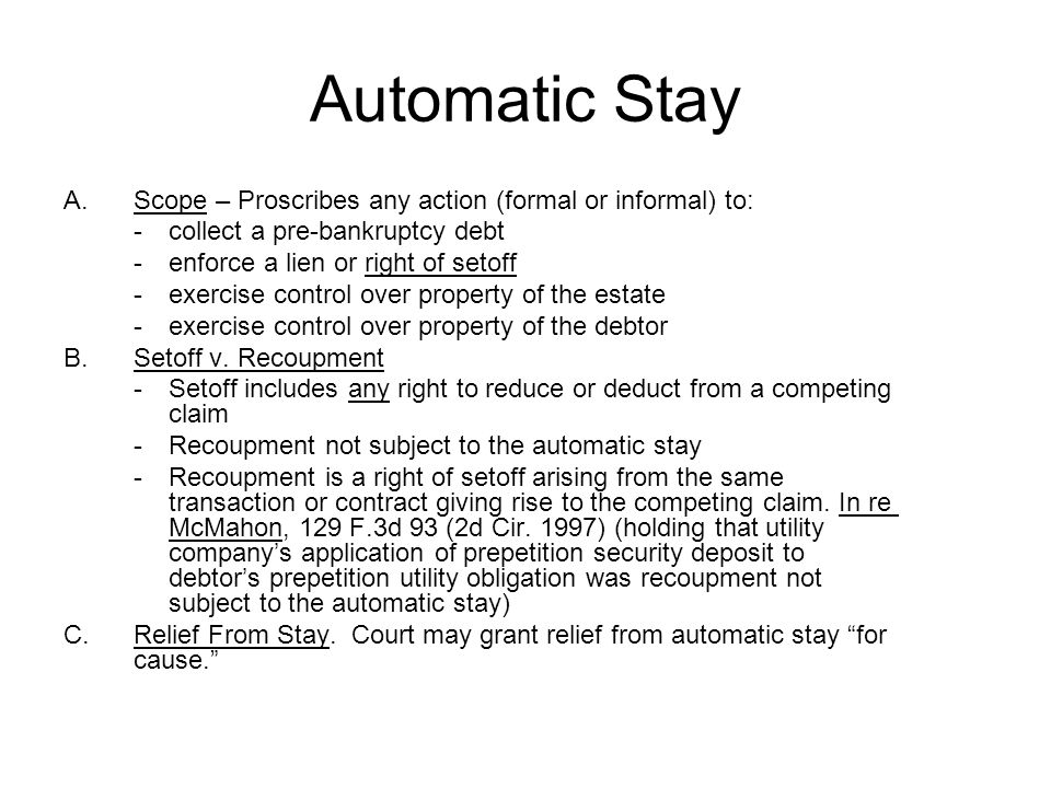 Automatic Stay A.Scope – Proscribes any action (formal or informal) to: - collect a pre-bankruptcy debt - enforce a lien or right of setoff - exercise control over property of the estate - exercise control over property of the debtor B.Setoff v.