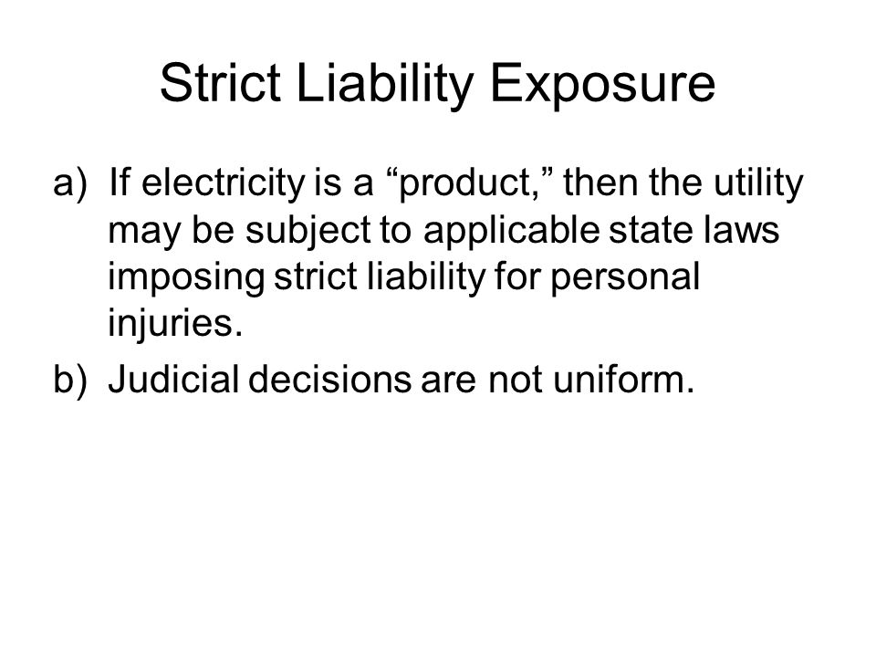 Strict Liability Exposure a) If electricity is a product, then the utility may be subject to applicable state laws imposing strict liability for personal injuries.