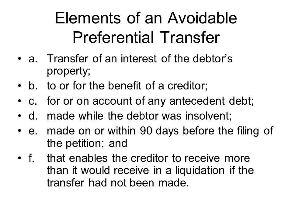 Elements of an Avoidable Preferential Transfer a.Transfer of an interest of the debtor's property; b.to or for the benefit of a creditor; c.for or on account of any antecedent debt; d.made while the debtor was insolvent; e.made on or within 90 days before the filing of the petition; and f.that enables the creditor to receive more than it would receive in a liquidation if the transfer had not been made.