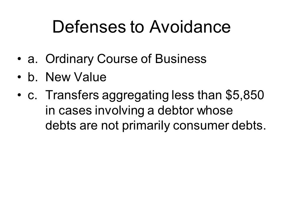 Defenses to Avoidance a.Ordinary Course of Business b.New Value c.Transfers aggregating less than $5,850 in cases involving a debtor whose debts are not primarily consumer debts.