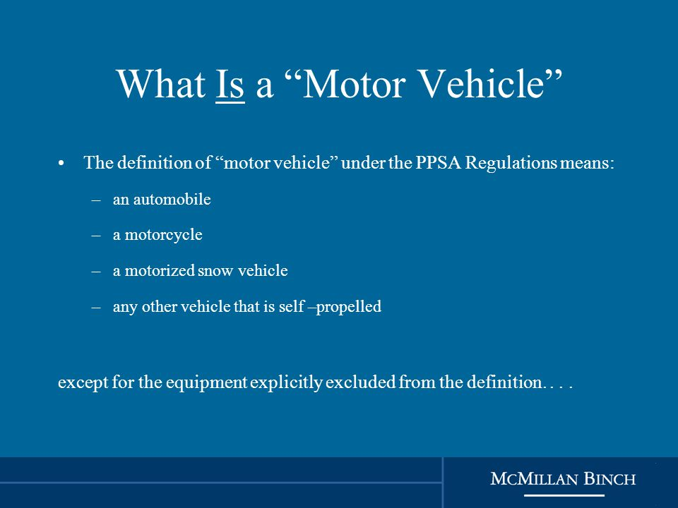What Is a Motor Vehicle The definition of motor vehicle under the PPSA Regulations means: –an automobile –a motorcycle –a motorized snow vehicle –any other vehicle that is self –propelled except for the equipment explicitly excluded from the definition....