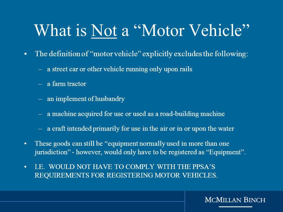 What is Not a Motor Vehicle The definition of motor vehicle explicitly excludes the following: –a street car or other vehicle running only upon rails –a farm tractor –an implement of husbandry –a machine acquired for use or used as a road-building machine –a craft intended primarily for use in the air or in or upon the water These goods can still be equipment normally used in more than one jurisdiction - however, would only have to be registered as Equipment .