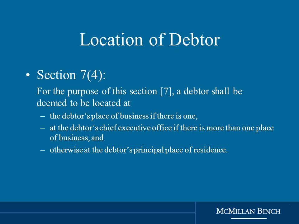 Location of Debtor Section 7(4): For the purpose of this section [7], a debtor shall be deemed to be located at –the debtor's place of business if there is one, –at the debtor's chief executive office if there is more than one place of business, and –otherwise at the debtor's principal place of residence.