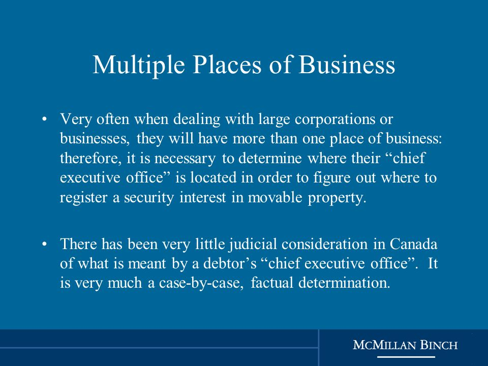 Multiple Places of Business Very often when dealing with large corporations or businesses, they will have more than one place of business: therefore, it is necessary to determine where their chief executive office is located in order to figure out where to register a security interest in movable property.