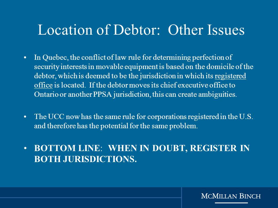 Location of Debtor: Other Issues In Quebec, the conflict of law rule for determining perfection of security interests in movable equipment is based on the domicile of the debtor, which is deemed to be the jurisdiction in which its registered office is located.