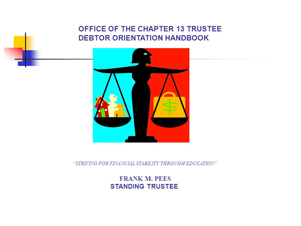 OFFICE OF THE CHAPTER 13 TRUSTEE DEBTOR ORIENTATION HANDBOOK STRIVING FOR FINANCIAL STABILITY THROUGH EDUCATION FRANK M.