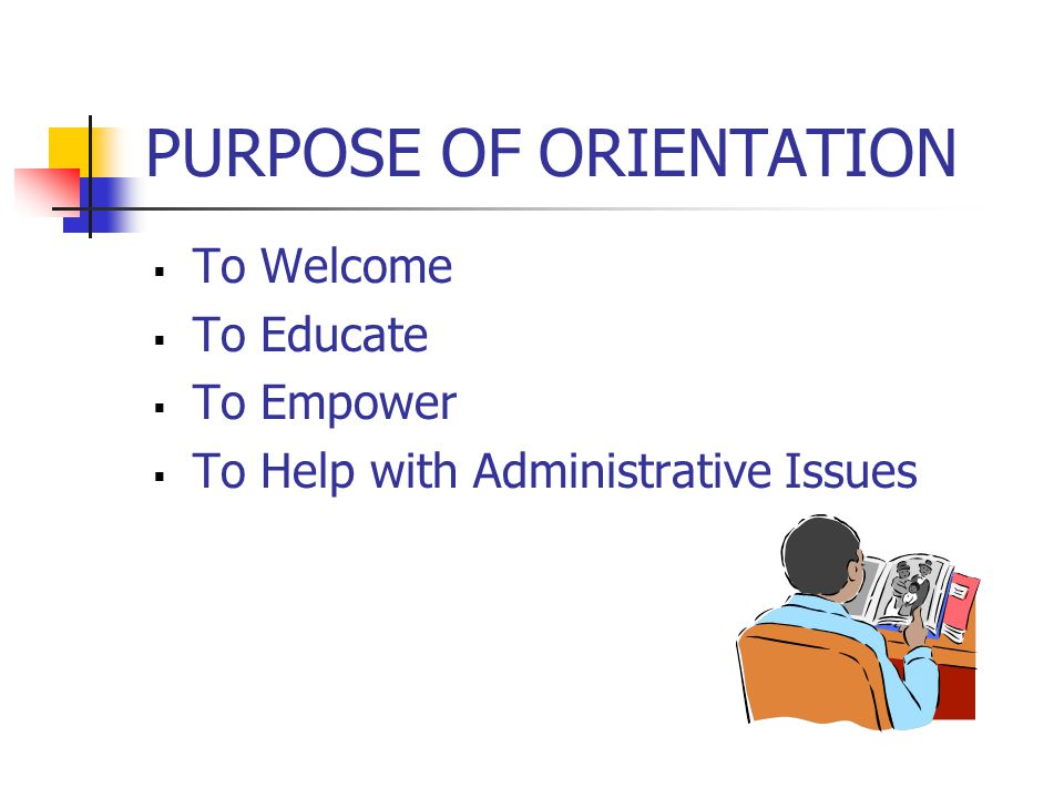 PURPOSE OF ORIENTATION  To Welcome  To Educate  To Empower  To Help with Administrative Issues