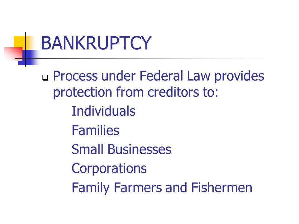 BANKRUPTCY  Process under Federal Law provides protection from creditors to: Individuals Families Small Businesses Corporations Family Farmers and Fishermen